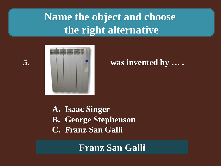 Name the object and choose the right alternative 5.    was invented by ….