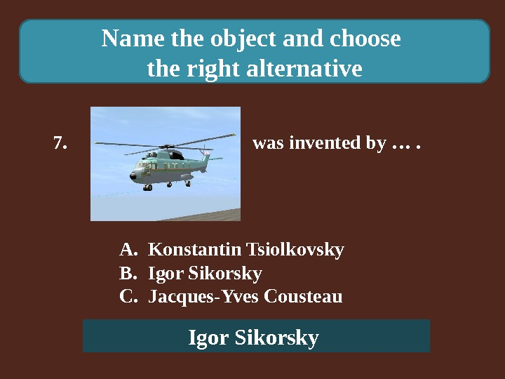 Name the object and choose the right alternative 7.    was invented by ….