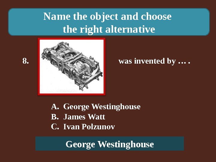 Name the object and choose the right alternative 8.    was invented by ….