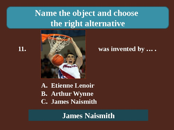 Name the object and choose the right alternative 11.    was invented by ….