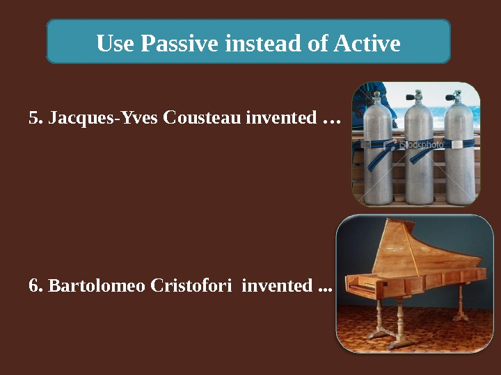Use Passive instead of Active 6. Bartolomeo Cristofori invented. . . 5. Jacques-Yves Cousteau invented …