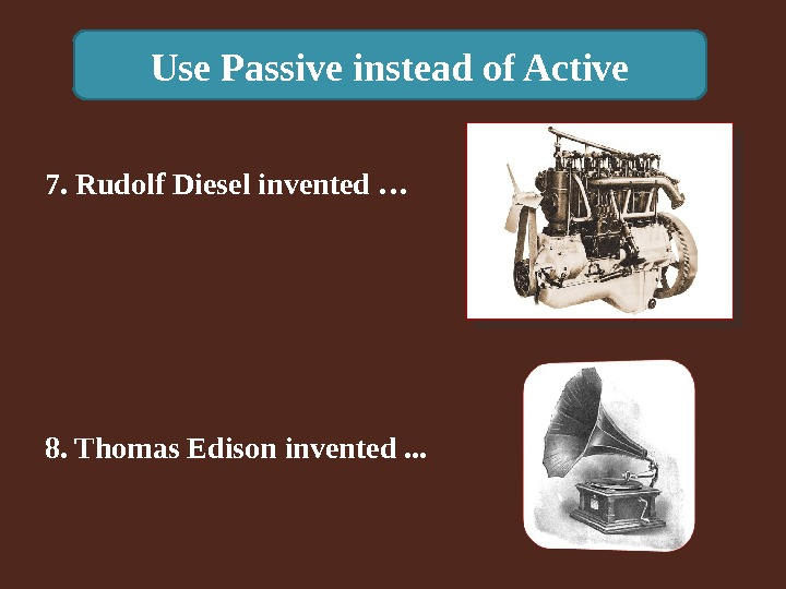 Use Passive instead of Active 8. Thomas Edison invented. . . 7. Rudolf Diesel invented …