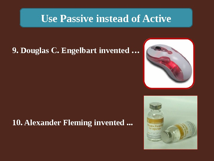 Use Passive instead of Active 10. Alexander Fleming invented. . . 9. Douglas C. Engelbart invented