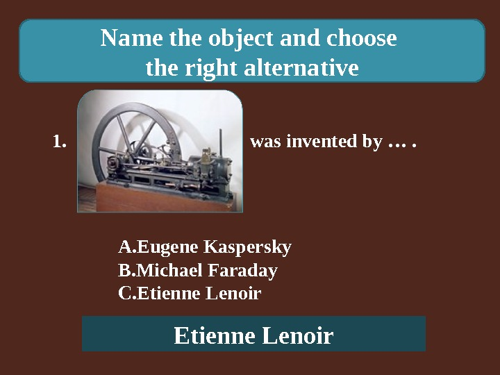 Name the object and choose the right alternative 1.    was invented by ….