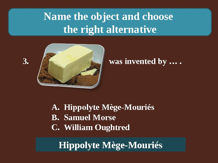 Name the object and choose the right alternative 3.    was invented by ….