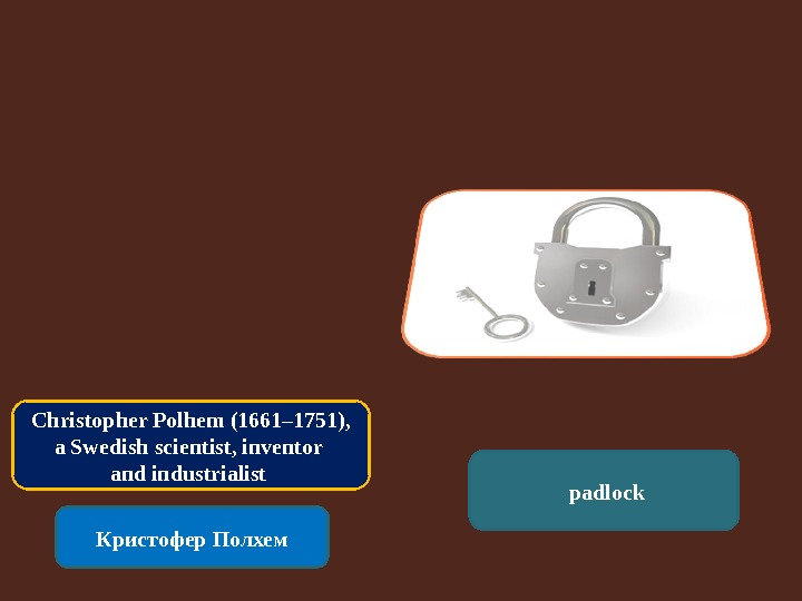 Christopher Polhem (1661– 1751),  a Swedish scientist, inventor and industrialist Кристофер Полхем  padlock