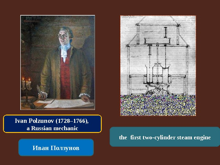 Иван Ползунов the  first two-cylinder steam engine. Ivan Polzunov (1728– 1766),  a Russian mechanic