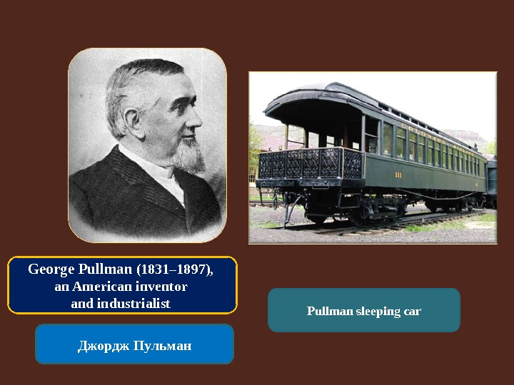 George Pullman (1831– 1897),  an American inventor and industrialist Джордж Пульман Pullman sleeping car