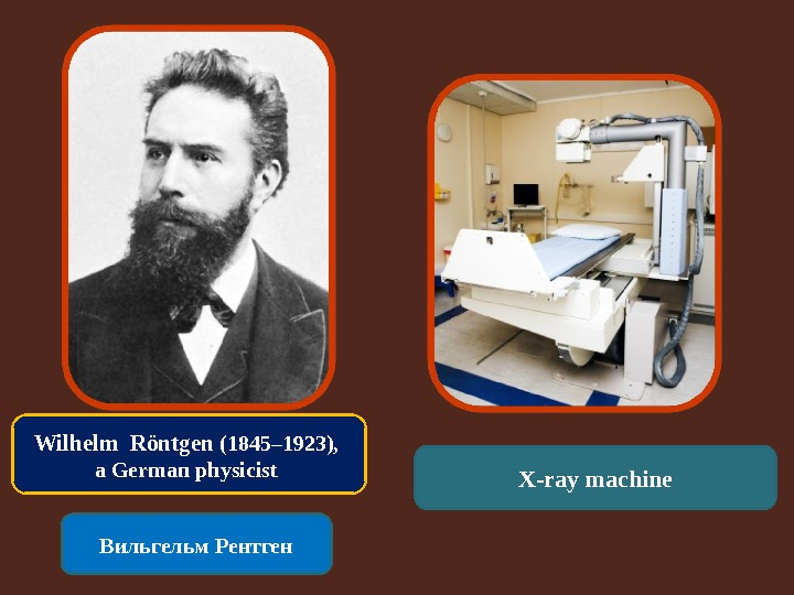 Wilhelm Röntgen (1845– 1923),  a German physicist Вильгельм Рентген X-ray machine