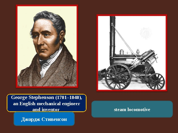 George Stephenson (1781– 1848),  an English mechanical engineer and inventor Джордж Стивенсон steam locomotive