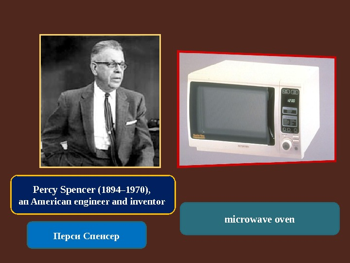 Percy Spencer (1894– 1970),  an American engineer and inventor Перси Спенсер microwave oven