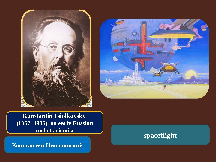 Konstantin Tsiolkovsky (1857– 1935), an early Russian rocket scientist Константин Циолковский spaceflight