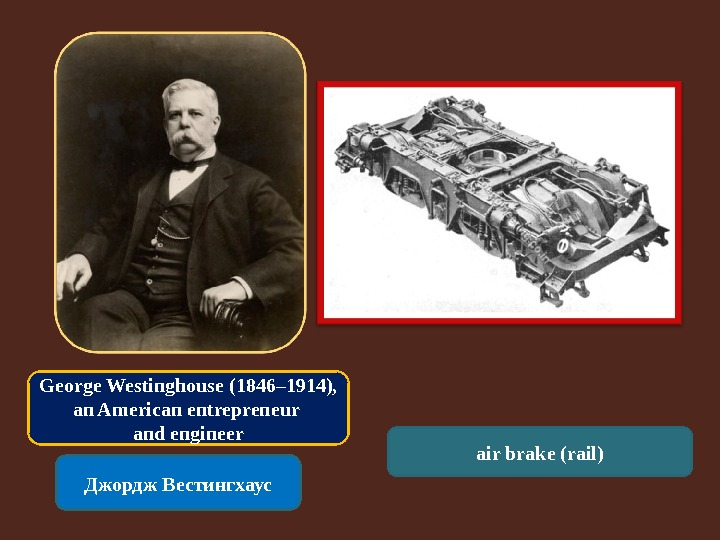 George Westinghouse (1846– 1914),  an American entrepreneur and engineer Джордж Вестингхаус air brake (rail)