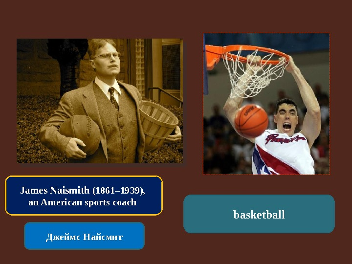 James Naismith (1861– 1939),  an American sports coach Джеймс Найсмит basketball