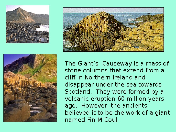 The Giant's Causeway is a mass of stone columns that extend from a cliff in Northern