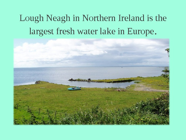 Lough Neagh in Northern Ireland is the largest fresh water lake in Europe.