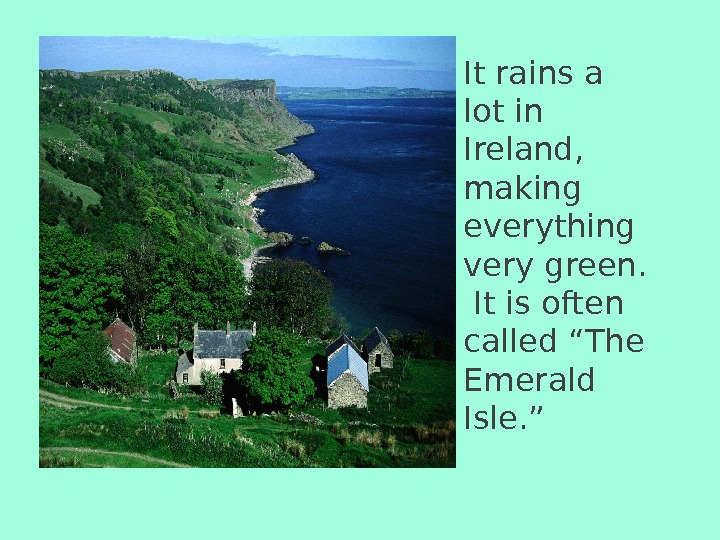It rains a lot in Ireland,  making everything very green.  It is often called