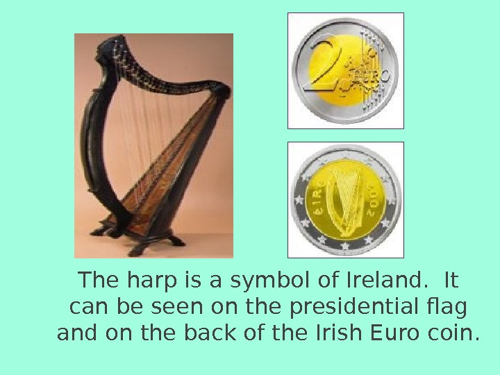 The harp is a symbol of Ireland.  It can be seen on the presidential flag