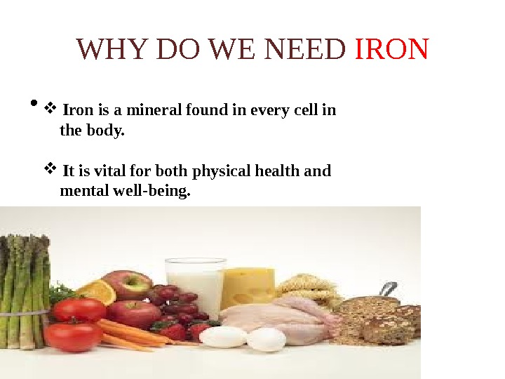 WHY DO WE NEED IRON  Iron is a mineral found in every cell in