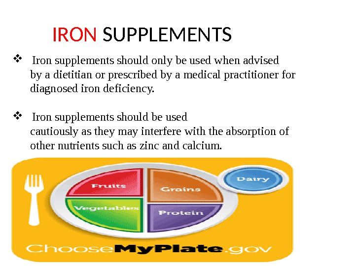IRON SUPPLEMENTS Iron supplements should only be used when advised  by a dietitian or prescribed