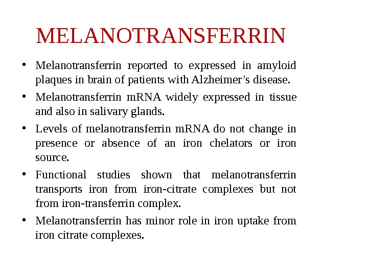 MELANOTRANSFERRIN • Melanotransferrin reported to expressed in amyloid plaques in brain of patients with Alzheimer's disease.