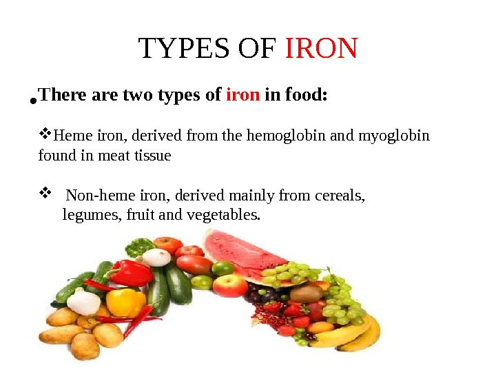 TYPES OF IRON There are two types of iron in food:  Heme iron, derived from