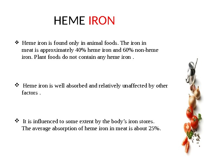 HEME IRON  Heme iron is found only in animal foods. The iron in  meat