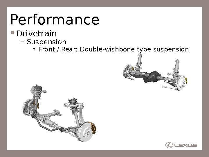 Performance Drivetrain – Suspension • Front / Rear: Double-wishbone type suspension