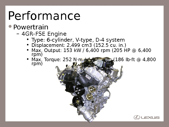Performance Powertrain – 4 GR-FSE Engine • Type: 6 -cylinder, V-type, D-4 system • Displacement: 2,