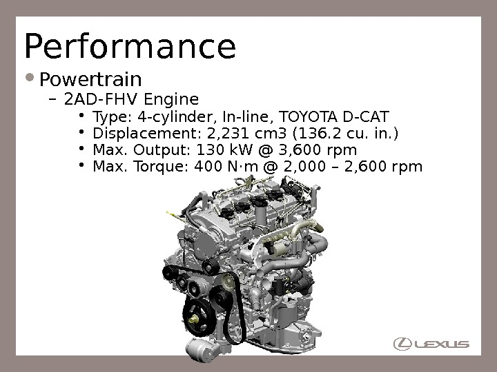 Performance Powertrain – 2 AD-FHV Engine • Type: 4 -cylinder, In-line, TOYOTA D-CAT • Displacement: 2,