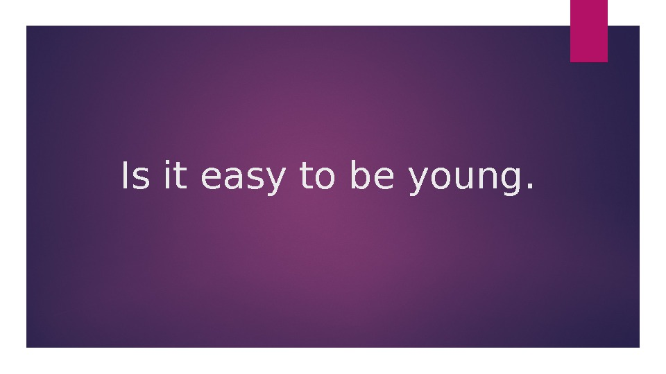 Is it easy to be young.