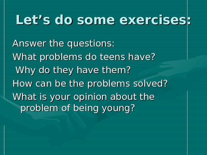 Let's do some exercises: Answer the questions: What problems do teens have? Why do they have