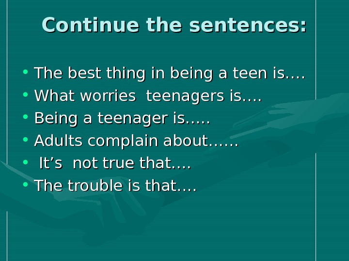 Continue the sentences:  • The best thing in being a teen is….  • What