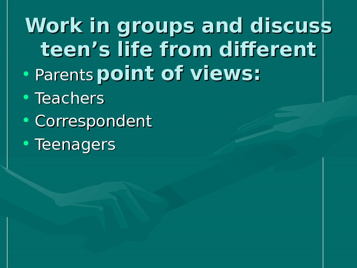 Work in groups and discuss teen's life from different point of views: • Parents • Teachers