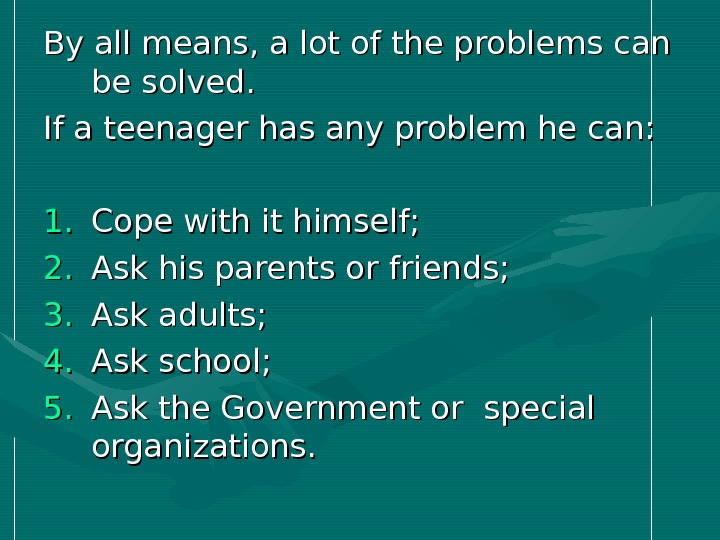 By all means, a lot of the problems can be solved.  If a teenager has