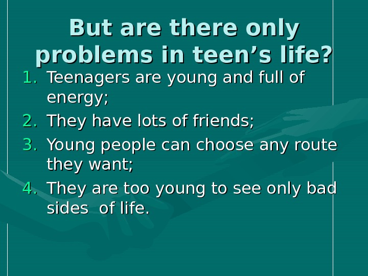 But are there only problems in teen's life? 1. 1. Teenagers are young and full of