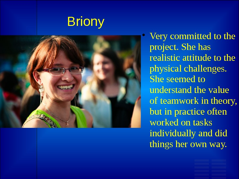 Briony Very committed to the project. She has realistic attitude to the physical challenges.  She