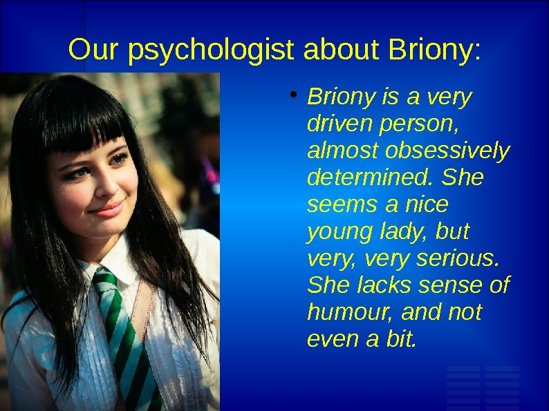 Our psychologist about Briony:  Briony is a very driven person,  almost obsessively determined. She