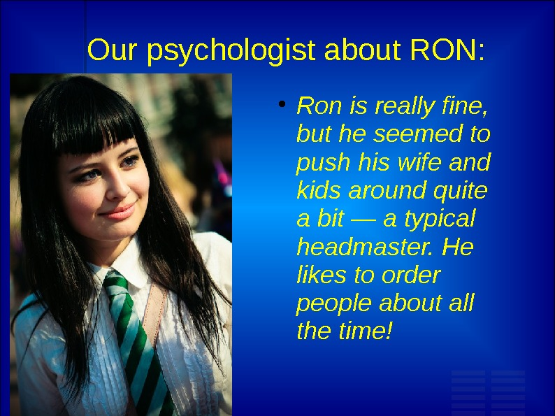 Our psychologist about RON:  Ron is really fine,  but he seemed to push his