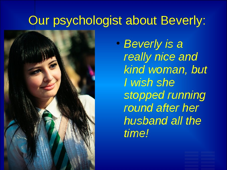 Our psychologist about Beverly:  Beverly is a really nice and kind woman, but I wish