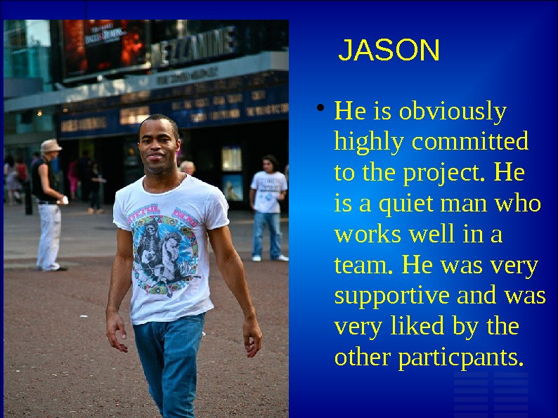 JASON He is obviously highly committed to the project. He is a