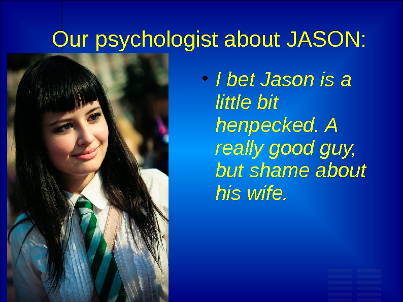 Our psychologist about JASON:  I bet Jason is a little bit henpecked. A really good
