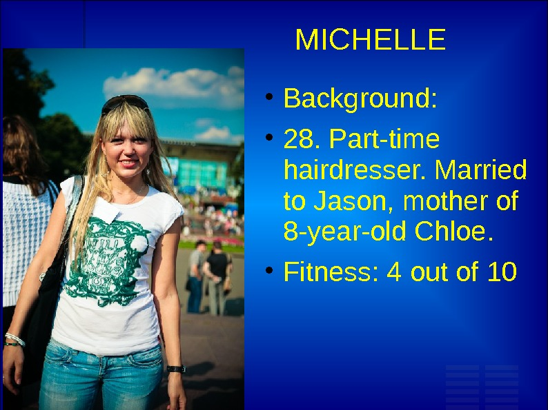 MICHELLE Background:  28. Part-time hairdresser. Married to Jason, mother of 8 -year-old Chloe.  Fitness: