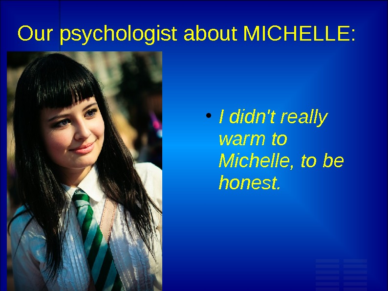 Our psychologist about MICHELLE:  I d i dn't really warm to Michelle, to be honest.
