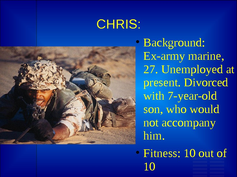 CHRIS:  Background:  Ex-army marine,  27. Unemployed at present. Divorced with 7 -year-old son,