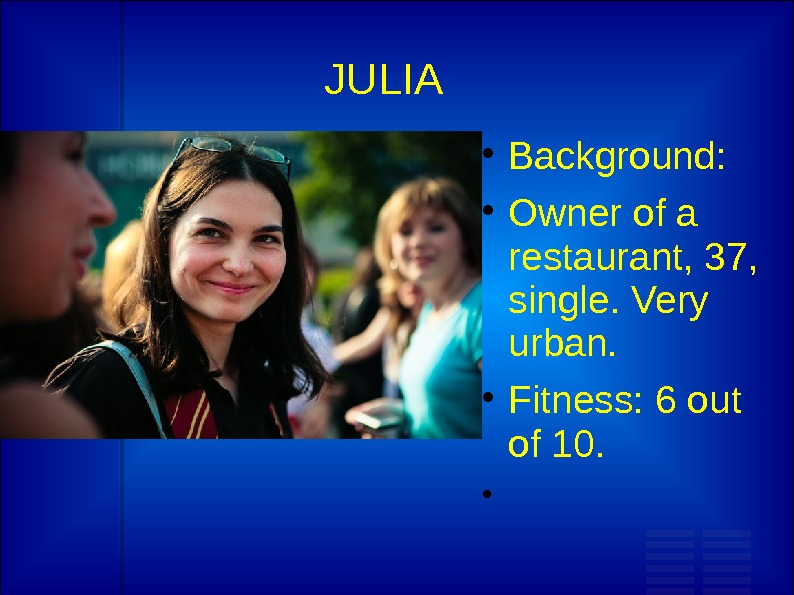 JULIA Background:  Owner of a restaurant, 37,  single. Very urban.  Fitness: 6 out