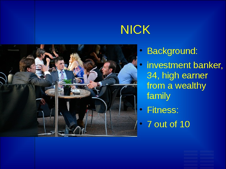 NICK Background:  investment banker,  34, high earner from a wealthy family