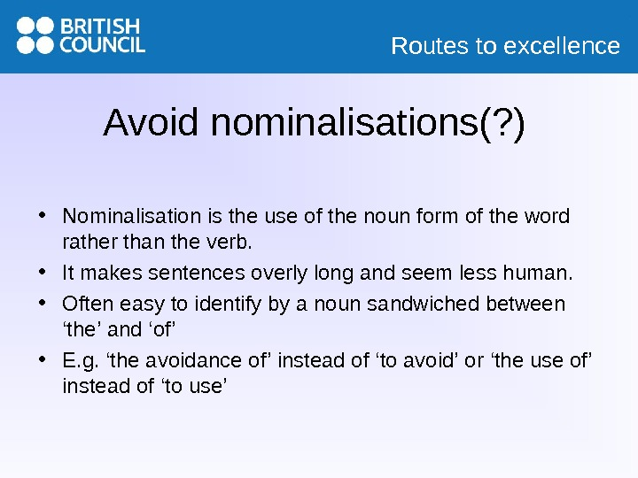 Routes to excellence Avoid nominalisations(? ) • Nominalisation is the use of the noun form of