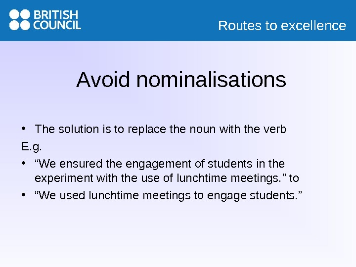 Routes to excellence Avoid nominalisations • The solution is to replace the noun with the verb