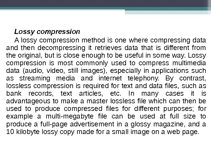Lossy compression A lossy compression method is one where compressing data and then decompressing it retrieves